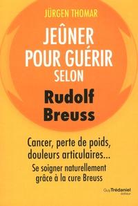 Jeûner pour guérir selon Rudolph Breuss- Cancer, perte de poids, douleurs articulaires... Se soigner naturellement grâce à la cure Breuss - Jürgen Thomar  