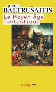 Jurgis Baltrusaitis - Le Moyen Age fantastique - Antiquités et exotismes dans l'art gothique.