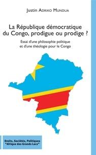 Justin Adriko Mundua - La République démocratique du Congo, prodigue ou prodige ? - Essai d'une philosophie politique et d'une théologie pour le Congo.