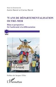 Justin Daniel et Carine David - 75 ans de départementalisation outre-mer - Bilan et perspectives - De l'uniformité à la différenciation.