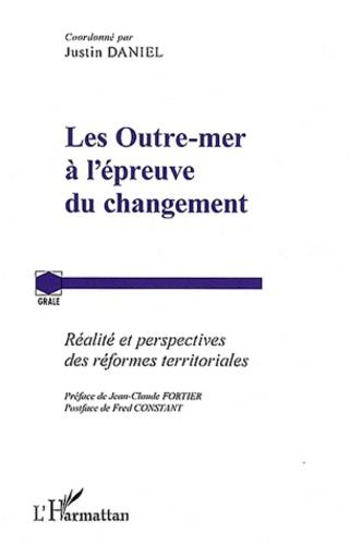 Justin Daniel - Les Outre-mer à l'épreuve du changement - Réalité et perspectives des réformes territoriales.