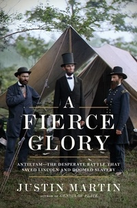 Justin Martin - A Fierce Glory - Antietam--The Desperate Battle That Saved Lincoln and Doomed Slavery.