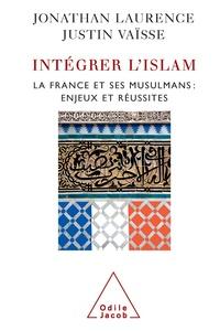 Justin Vaïsse et Jonathan Laurence - Intégrer l'islam - La France et ses musulmans, enjeux et réussites.