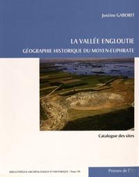 Justine Gaborit - La vallée engloutie - Géographie historique du Moyen-Euphrate (du IVe s. av. J.-C. au VIIe s. apr. J.-C.) Volume 2, Catalogue des sites.