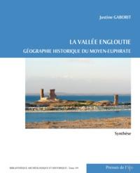 Justine Gaborit - La vallée engloutie - Géographie historique du Moyen-Euphrate (du IVe s. av. J.-C. au VIIe s. apr. J.-C.) Volume 1, Synthèse.