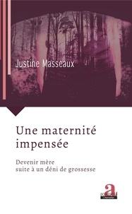 Justine Masseaux - Une maternité impensée - Devenir mère suite à un déni de grossesse.