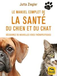 Jutta Ziegler - Le manuel complet de la santé du chien et du chat - Découvrez de nouvelles voies thérapeutiques.