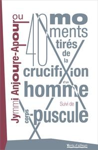 Jymmi Anjoure-Apourou - 40 moments tirés de la crucifixion d'un homme - Suivi de Corps-puscule.
