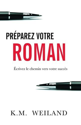 K. M. Weiland - Préparez votre roman - Ecrivez le chemin vers votre succès.