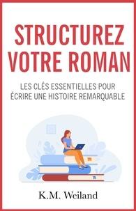K.M. Weiland - Structurez votre roman - Les clés essentielles pour écrire une histoire remarquable.