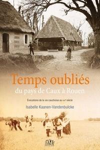 Kaanen-Vandelbulcke - Temps oubliés : du pays de Caux à Rouen.