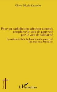 Kabamba olivier Nkulu - Pour un catholicisme africain assumé : remplacer le voeu de pauvreté par le voeu de solidarité - La solidarité fait du bien là où la pauvreté fait mal aux Africains.