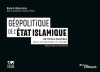 Kader Abderrahim - Géopolitique du groupe de l'Etat Islamique - 40 fiches illustrées pour comprendre le monde.