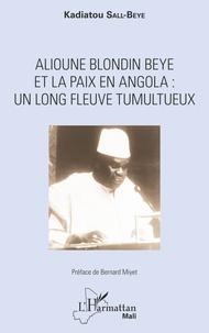 Alioune Blondin Beye et la paix en Angola- Un long fleuve tumultueux - Kadiatou Sall-Beye |