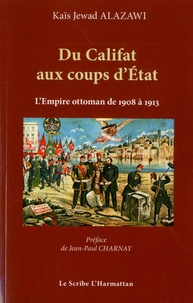 Kaïs Jewad Alazawi - Du Califat aux coups d'Etat - Les cinq coups d'Etat militaires au sein de l'Empire Ottoman de 1908 à 1913.
