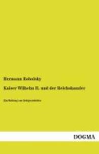 Kaiser Wilhelm II. und der Reichskanzler - Ein Beitrag zur Zeitgeschichte.