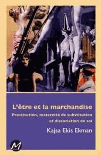 Kajsa Ekis Ekman - L'être et la marchandise - Prostitution, maternité de substitution et dissociation de soi.