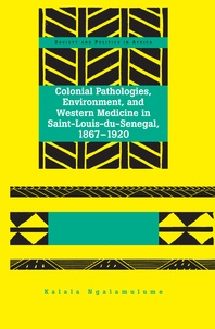 Kalala Ngalamulume - Colonial Pathologies, Environment, and Western Medicine in Saint-Louis-du-Senegal, 1867-1920.