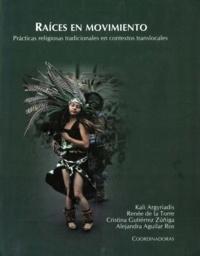 Kali Argyriadis et Renée de la Torre - Raíces en Movimiento: prácticas religiosas tradicionales en contextos translocales.