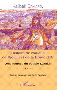 Kalibek Daniarov - Histoire de l'oulous de Djötchi et de la Horde d'Or - Aux sources du peuple kazakh.