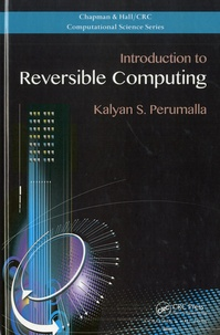 Kalyan S Perumalla - Introduction to Reversible Computing.