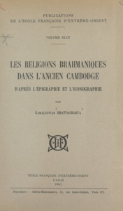 Kamaleswar Bhattacharya - Les religions brahmaniques dans l'ancien Cambodge d'après l'épigraphie et l'iconographie.
