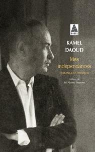 Kamel Daoud - Mes indépendances - Chroniques 2010-2016.