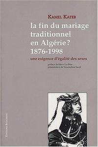 Kamel Kateb - La fin du mariage traditionnel en Algérie ? 1876-1998 - Une exigence d'égalité des sexes.