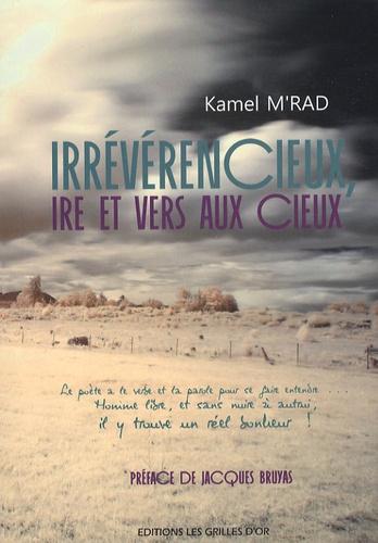 Kamel M'rad - Irrévérencieux, ire et vers aux cieux !.
