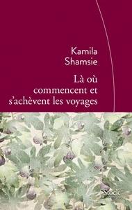 Kamila Shamsie - Là où commencent et s'achèvent les voyages - Traduit de l'anglais (Pakistan) par Sylvie Schneiter.