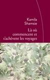 Kamila Shamsie - Là où commencent et s'achèvent les voyages.