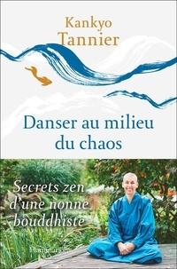 Kankyo Tannier - Danser au milieu du chaos - Secrets zen d'une nonne bouddhiste.