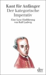 Kant für Anfänger: Der kategorische Imperativ - Eine Lese-Einführung.