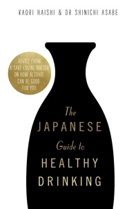 Kaori Haishi et Shinichi Asabe - The Japanese Guide to Healthy Drinking - Advice from a Saké-loving Doctor on How Alcohol Can Be Good for You.