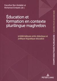 Kaouthar Ben abdallah et Mohamed Embarki - Education et formation en contexte plurilingue maghrébin : problématiques entre didactique et politique linguistique éducative.
