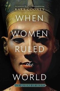 Kara Cooney - When Women Ruled the World.