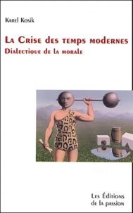 Karel Kosik - La Crise des temps modernes - Dialectique de la morale.