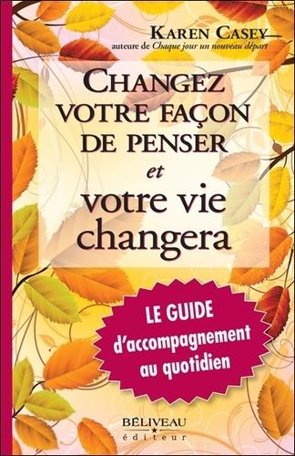 Karen Casey - Changez votre façon de penser et votre vie changera - Le guide d'accompagnement au quotidien.
