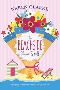 Karen Clarke - The Beachside Flower Stall - A feel good romance to make you laugh out loud.