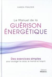 Karen Frazier - Le manuel de la guérison énergétique - Des exercices simples pour soulager le corps, le mental et l'esprit.