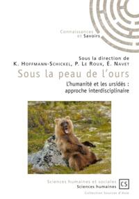 Karen Hoffmann-Schickel et Pierre Le Roux - Sous la peau de l'ours - L'humanité et les ursidés : approche interdisciplinaire.