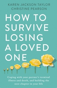 Karen Jackson Taylor et Christine Pearson - How to Survive Losing a Loved One - A Practical Guide to Coping with Your Partner's Terminal Illness and Death, and Building the Next Chapter in Your Life.