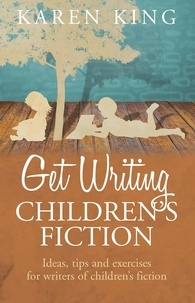 Karen King - Get Writing Children's Fiction - Ideas, Tips and Exercises for Writers of Children's Fiction.