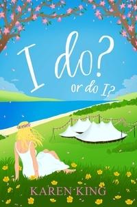 Karen King - I do - or do I? - An utterly hilarious and heartwarming romance.