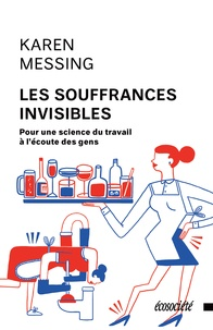 Karen Messing et Marianne Champagne - Les souffrances invisibles - Pour une science du travail à l'écoute des gens.