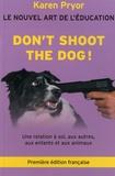 Karen Pryor - Don't Shoot the Dog ! - Le Nouvel art de l'éducation - Une relation à soi, aux autres, aux enfants et aux animaux.