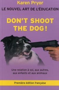 Don't Shoot the Dog !- Le Nouvel art de l'éducation - Une relation à soi, aux autres, aux enfants et aux animaux - Karen Pryor |