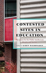 Karen Ragoonaden - Contested Sites in Education - The Quest for the Public Intellectual, Identity and Service.