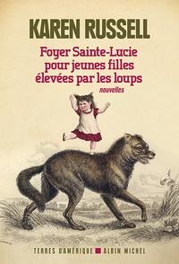 Karen Russell - Foyer Sainte-Lucie pour jeunes filles élevées par les loups.