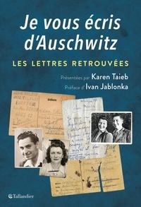 Karen Taïeb - Je vous écris d'Auschwitz - Les lettres retrouvées et présentées.